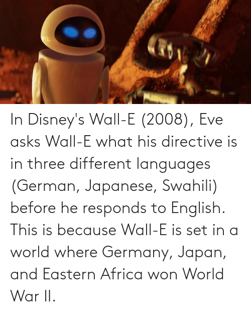 world war: In Disney's Wall-E (2008), Eve asks Wall-E what his directive is in three different languages (German, Japanese, Swahili) before he responds to English. This is because Wall-E is set in a world where Germany, Japan, and Eastern Africa won World War II.