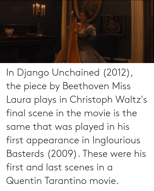scenes: In Django Unchained (2012), the piece by Beethoven Miss Laura plays in Christoph Waltz's final scene in the movie is the same that was played in his first appearance in Inglourious Basterds (2009). These were his first and last scenes in a Quentin Tarantino movie.