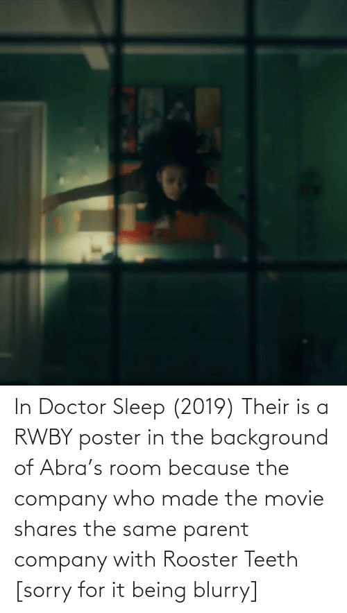rooster teeth: In Doctor Sleep (2019) Their is a RWBY poster in the background of Abra's room because the company who made the movie shares the same parent company with Rooster Teeth [sorry for it being blurry]