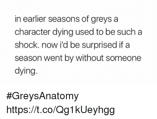 Memes, 🤖, and Greys: in earlier seasons of greys a  character dying used to be such a  shock. now i'd be surprised if a  season went by without someone  dying #GreysAnatomy https://t.co/Qg1kUeyhgg