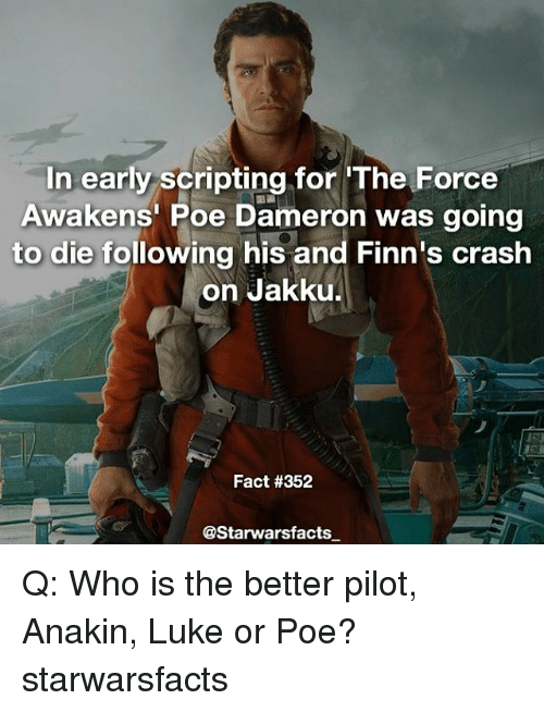 Jakku, Memes, and Poe Dameron: In early scripting for The Force  Awakens Poe Dameron was going  to die following his and Finn's crash  on Jakku.  Fact #352  @Starwarsfacts Q: Who is the better pilot, Anakin, Luke or Poe? starwarsfacts