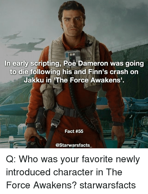 "Finn, Jakku, and Memes: In early scripting, Poe Dameron was going  to die following his and Finn's crash on  Jakku in ""The Force Awakens'  Fact #55  @Starwarsfacts Q: Who was your favorite newly introduced character in The Force Awakens? starwarsfacts"