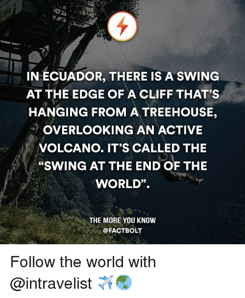 """Memes, The More You Know, and Ecuador: IN ECUADOR, THERE IS A SWING  AT THE EDGE OF A CLIFF THAT'S  HANGING FROM A TREEHOUSE,  OVERLOOKING AN ACTIVE  VOLCANO. IT'S CALLED THE  """"SWING AT THE END OF THE  WORLD"""".  THE MORE YOU KNOW  @FACT BOLT Follow the world with @intravelist ✈️🌏"""