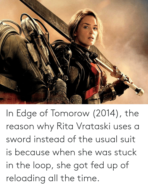 fed up: In Edge of Tomorow (2014), the reason why Rita Vrataski uses a sword instead of the usual suit is because when she was stuck in the loop, she got fed up of reloading all the time.