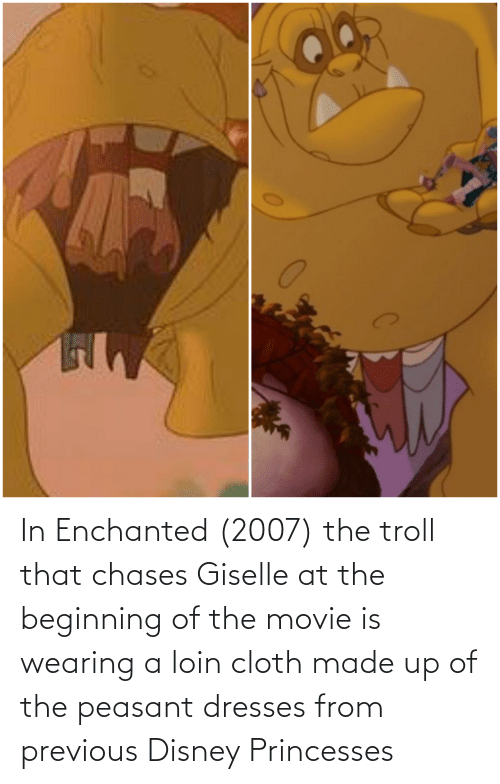 princesses: In Enchanted (2007) the troll that chases Giselle at the beginning of the movie is wearing a loin cloth made up of the peasant dresses from previous Disney Princesses