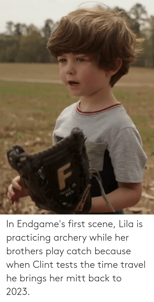 archery: In Endgame's first scene, Lila is practicing archery while her brothers play catch because when Clint tests the time travel he brings her mitt back to 2023.