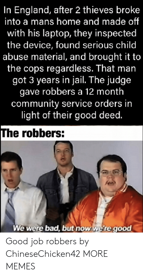 good job: In England, after 2 thieves broke  into a mans home and made of  with his laptop, they inspected  the device, found serious child  abuse material, and brought it to  the cops regardless. That man  got 3 years in jail. The judge  gave robbers a 12 month  community service orders in  light of their good deed.  The robbers:  We were bad, but now we're good Good job robbers by ChineseChicken42 MORE MEMES