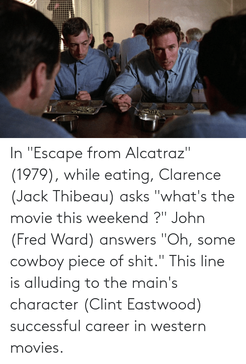 """fred: In """"Escape from Alcatraz"""" (1979), while eating, Clarence (Jack Thibeau) asks """"what's the movie this weekend ?"""" John (Fred Ward) answers """"Oh, some cowboy piece of shit."""" This line is alluding to the main's character (Clint Eastwood) successful career in western movies."""