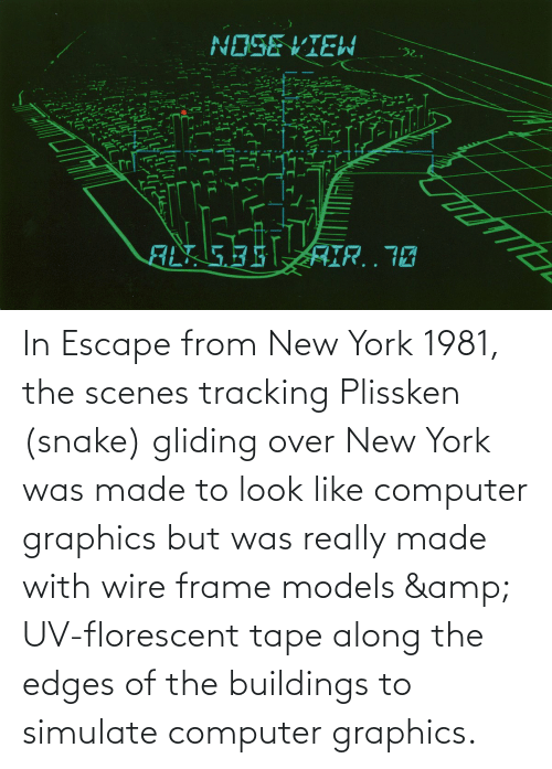 edges: In Escape from New York 1981, the scenes tracking Plissken (snake) gliding over New York was made to look like computer graphics but was really made with wire frame models & UV-florescent tape along the edges of the buildings to simulate computer graphics.