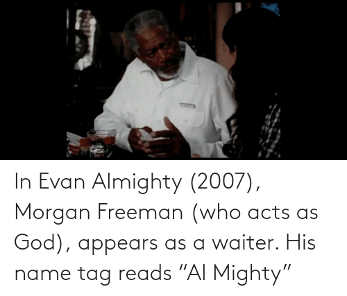"Morgan Freeman: In Evan Almighty (2007), Morgan Freeman (who acts as God), appears as a waiter. His name tag reads ""Al Mighty"""