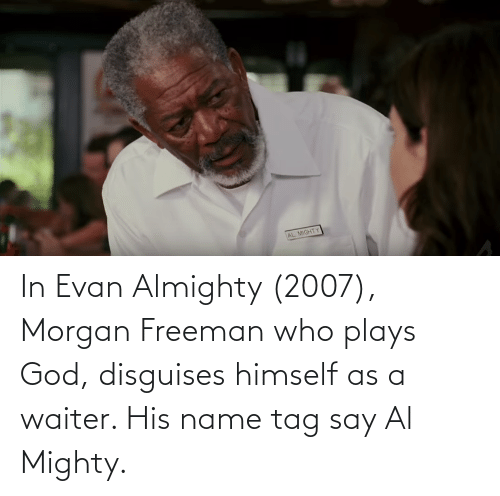 Morgan Freeman: In Evan Almighty (2007), Morgan Freeman who plays God, disguises himself as a waiter. His name tag say Al Mighty.