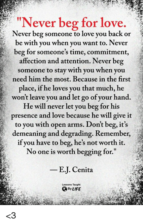 "Life, Love, and Memes: IN  ever beg for love.  Never beg someone to love you back or  be with you when you want to. Never  beg for someone's time, commitment,  affection and attention. Never beg  someone to stay with you when you  need him the most. Because in the first  place, if he loves you that much, he  won't leave you and let go of your hand.  He will never let you beg for his  presence and love because he will give it  to you with open arms. Don't beg, it's  demeaning and degrading. Remember,  if you have to beg, he's not worth it.  No one is worth begging for.""  E.J. Cenita  Lessons Taught  By LIFE <3"