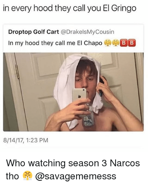 Golfing: in every hood they call you El Gringo  Droptop Golf Cart @DrakelsMyCousin  In my hood they call me El Chapo  8/14/17, 1:23 PM Who watching season 3 Narcos tho 😤 @savagememesss