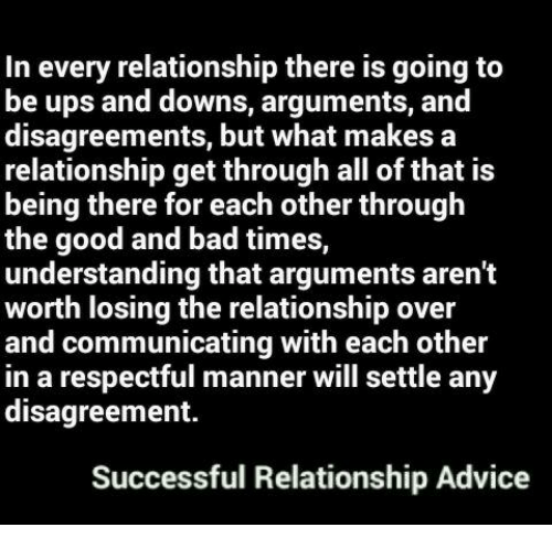 Disagreance: In every relationship there is going to  be ups and downs, arguments, and  disagreements, but what makes a  relationship get through all of that is  being there for each other through  good and bad times,  understanding that arguments aren't  worth losing the relationship over  and communicating with each other  in a respectful manner will settle any  disagreement.  Successful Relationship Advice