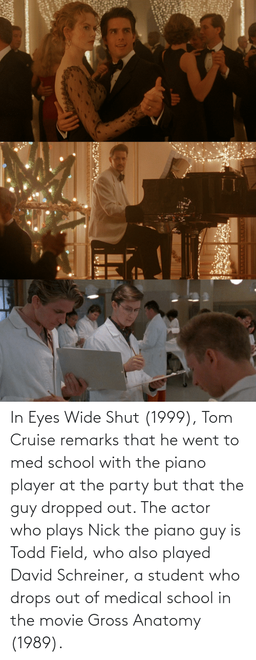 Tom Cruise: In Eyes Wide Shut (1999), Tom Cruise remarks that he went to med school with the piano player at the party but that the guy dropped out. The actor who plays Nick the piano guy is Todd Field, who also played David Schreiner, a student who drops out of medical school in the movie Gross Anatomy (1989).