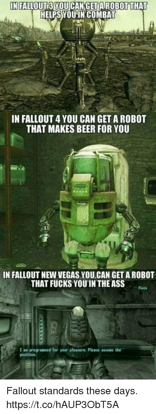 new vegas: IN FALLOUT3 YOU CANGET AIROBOTTHAT  HELPS YOUIN COMBAT  IN FALLOUT 4 YOU CAN GET A ROBOT  THAT MAKES BEER FOR YOU  IN FALLOUT NEW VEGAS YOU CAN GET A ROBOT  THAT FUCKS YOUIN THE ASS  Flsto  1 an programmed for your pleasure. Please .ssvee t  posstion Fallout standards these days. https://t.co/hAUP3ObT5A