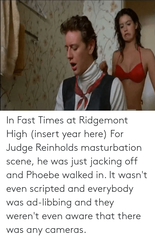 jacking: In Fast Times at Ridgemont High (insert year here) For Judge Reinholds masturbation scene, he was just jacking off and Phoebe walked in. It wasn't even scripted and everybody was ad-libbing and they weren't even aware that there was any cameras.