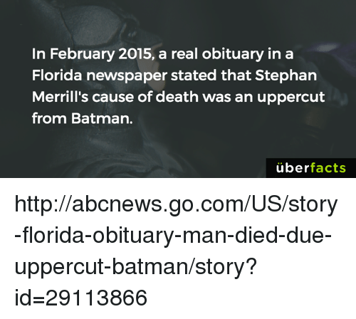 uppercut: In February 2015, a real obituary in a  Florida newspaper stated that Stephan  Merrill's cause of death was an uppercut  from Batman.  uber  facts http://abcnews.go.com/US/story-florida-obituary-man-died-due-uppercut-batman/story?id=29113866