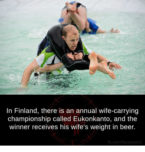 fb.com: In Finland, there is an annual wife-carrying  championship called Eukonkanto, and the  winner receives his wife's weight in beer.  fb.com/factsweird