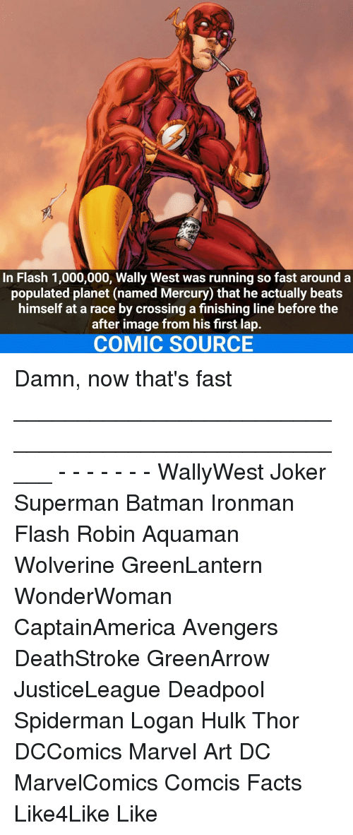 Finish Line, Joker, and Memes: In Flash 1,000,000, Wally West was running so fast around a  populated planet (named Mercury) that he actually beats  himself at a race by crossing a finishing line before the  after image from his first lap.  COMIC SOURCE Damn, now that's fast _____________________________________________________ - - - - - - - WallyWest Joker Superman Batman Ironman Flash Robin Aquaman Wolverine GreenLantern WonderWoman CaptainAmerica Avengers DeathStroke GreenArrow JusticeLeague Deadpool Spiderman Logan Hulk Thor DCComics Marvel Art DC MarvelComics Comcis Facts Like4Like Like