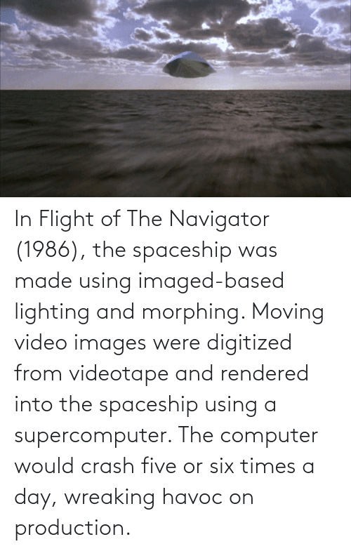 navigator: In Flight of The Navigator (1986), the spaceship was made using imaged-based lighting and morphing. Moving video images were digitized from videotape and rendered into the spaceship using a supercomputer. The computer would crash five or six times a day, wreaking havoc on production.