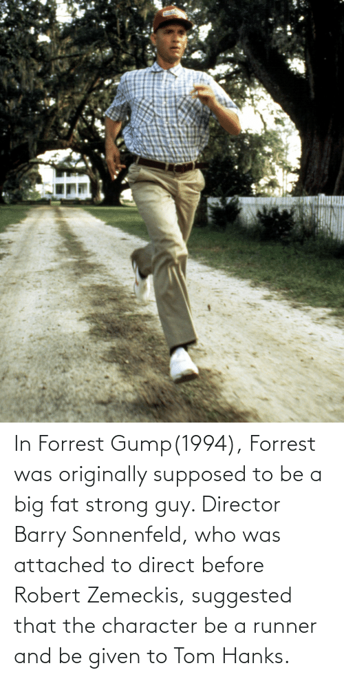 Tom Hanks: In Forrest Gump(1994), Forrest was originally supposed to be a big fat strong guy. Director Barry Sonnenfeld, who was attached to direct before Robert Zemeckis, suggested that the character be a runner and be given to Tom Hanks.