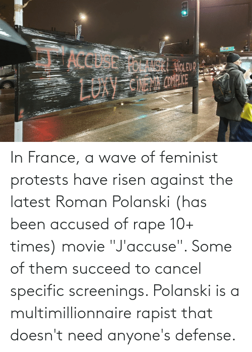 """polanski: In France, a wave of feminist protests have risen against the latest Roman Polanski (has been accused of rape 10+ times) movie """"J'accuse"""". Some of them succeed to cancel specific screenings. Polanski is a multimillionnaire rapist that doesn't need anyone's defense."""