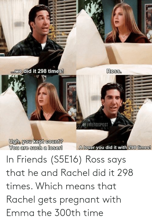ross: In Friends (S5E16) Ross says that he and Rachel did it 298 times. Which means that Rachel gets pregnant with Emma the 300th time