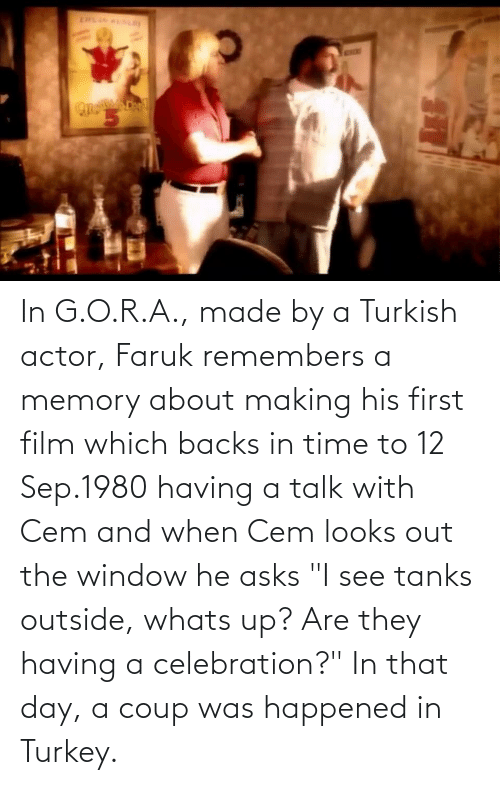 "sep: In G.O.R.A., made by a Turkish actor, Faruk remembers a memory about making his first film which backs in time to 12 Sep.1980 having a talk with Cem and when Cem looks out the window he asks ""I see tanks outside, whats up? Are they having a celebration?"" In that day, a coup was happened in Turkey."