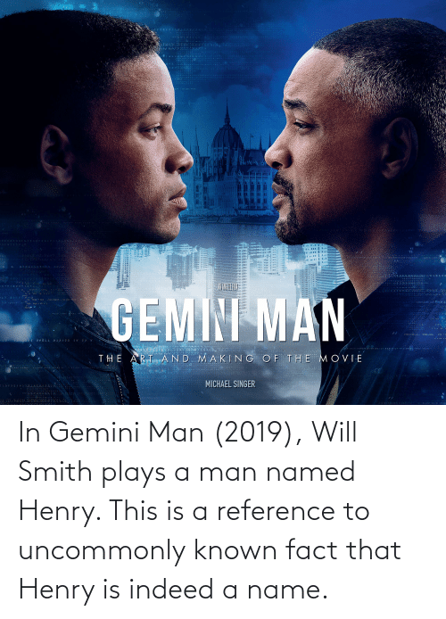 Gemini: In Gemini Man (2019), Will Smith plays a man named Henry. This is a reference to uncommonly known fact that Henry is indeed a name.