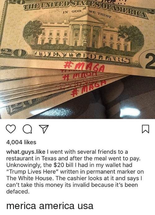 "America, Friends, and God: IN GOD  E TRUST  4,004 likes  what.guys.like I went with several friends to a  restaurant in Texas and after the meal went to pay.  Unknowingly, the $20 bill I had in my wallet had  ""Trump Lives Here"" written in permanent marker on  The White House. The cashier looks at it and says I  can't take this money its invalid because it's been  defacec merica america usa"
