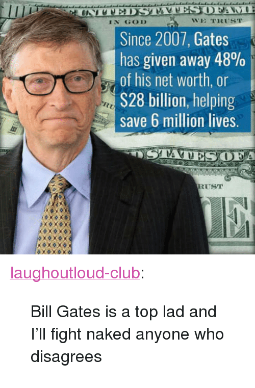 "disagrees: IN GOD  WE TRUST  Since 2007, Gates  has given away 48%  of his net worth, or  S28 billion, helping  save 6 million lives.  A  RUST <p><a href=""http://laughoutloud-club.tumblr.com/post/164141987425/bill-gates-is-a-top-lad-and-ill-fight-naked"" class=""tumblr_blog"">laughoutloud-club</a>:</p>  <blockquote><p>Bill Gates is a top lad and I'll fight naked anyone who disagrees</p></blockquote>"