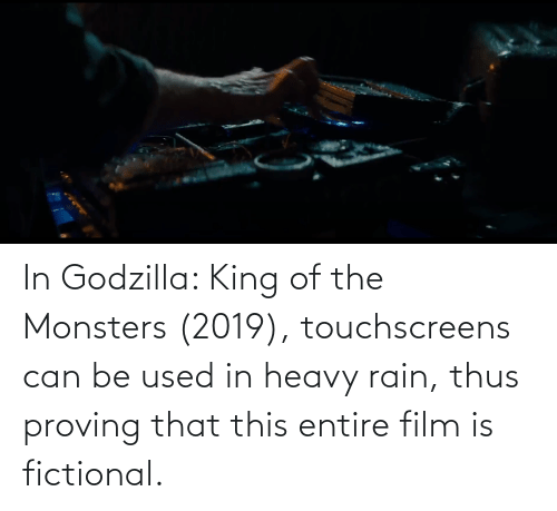 King Of: In Godzilla: King of the Monsters (2019), touchscreens can be used in heavy rain, thus proving that this entire film is fictional.