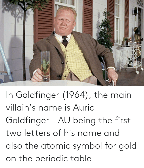 periodic table: In Goldfinger (1964), the main villain's name is Auric Goldfinger - AU being the first two letters of his name and also the atomic symbol for gold on the periodic table
