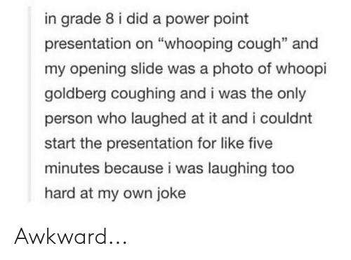 """Whoopi Goldberg: in grade 8 i did a power point  presentation on """"whooping cough"""" and  my opening slide was a photo of whoopi  goldberg coughing and i was the only  person who laughed at it and i could nt  start the presentation for like five  minutes because i was laughing too  hard at my own joke Awkward..."""