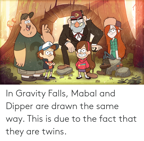 dipper: In Gravity Falls, Mabal and Dipper are drawn the same way. This is due to the fact that they are twins.