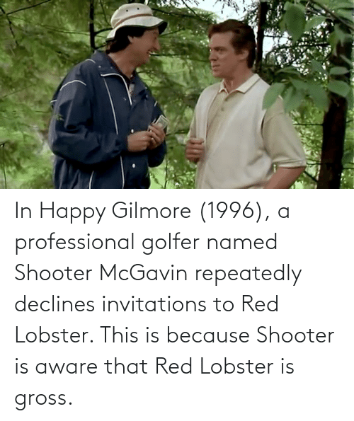 invitations: In Happy Gilmore (1996), a professional golfer named Shooter McGavin repeatedly declines invitations to Red Lobster. This is because Shooter is aware that Red Lobster is gross.