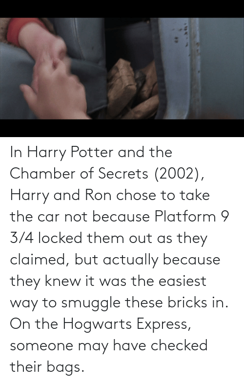 bags: In Harry Potter and the Chamber of Secrets (2002), Harry and Ron chose to take the car not because Platform 9 3/4 locked them out as they claimed, but actually because they knew it was the easiest way to smuggle these bricks in. On the Hogwarts Express, someone may have checked their bags.