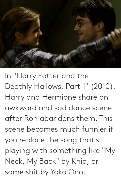 "Yoko Ono: In ""Harry Potter and the Deathly Hallows, Part 1"" (2010), Harry and Hermione share an awkward and sad dance scene after Ron abandons them. This scene becomes much funnier if you replace the song that's playing with something like ""My Neck, My Back"" by Khia, or some shit by Yoko Ono."