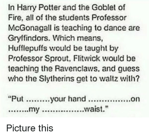 """ravenclaw: In Harry Potter and the Goblet of  Fire, all of the students Professor  McGonagall is teaching to dance are  Gryffindors. which means  Hufflepuffs would be taught by  Professor Sprout, Flitwick would be  teaching the Ravenclaws. and guess  who the Slytherins get to waltz with?  """"Put your hand ................on  ........my ................waist. Picture this"""