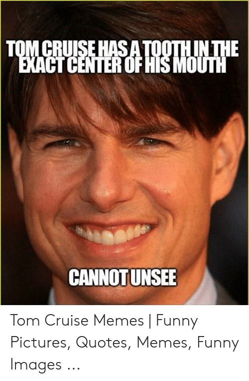 Cruise Meme: IN HE .  TOM CRUISE HAS  CT CENTER OF HISMOUTH  CANNOTUNSEE Tom Cruise Memes   Funny Pictures, Quotes, Memes, Funny Images ...