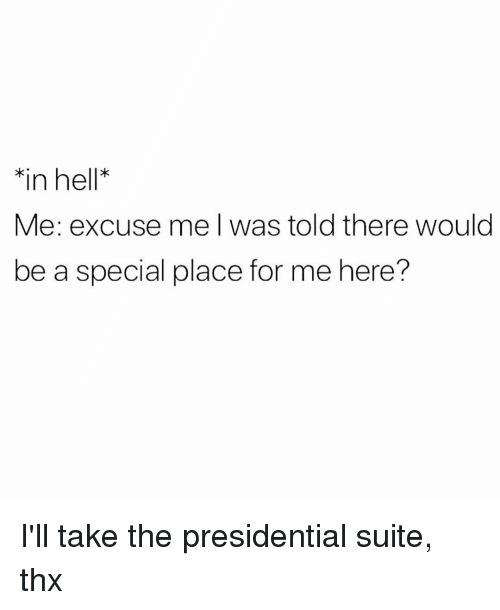suite: in hell*  Me: excuse me l was told there would  be a special place for me here? I'll take the presidential suite, thx