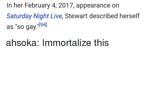 "Saturday Night Live: In her February 4, 2017, appearance on  Saturday Night Live, Stewart described herself  as ""so gay.94] ahsoka: Immortalize this"