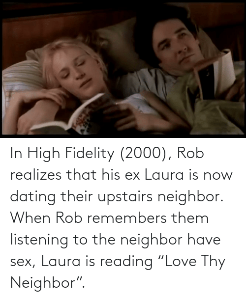 """Upstairs Neighbor: In High Fidelity (2000), Rob realizes that his ex Laura is now dating their upstairs neighbor. When Rob remembers them listening to the neighbor have sex, Laura is reading """"Love Thy Neighbor""""."""
