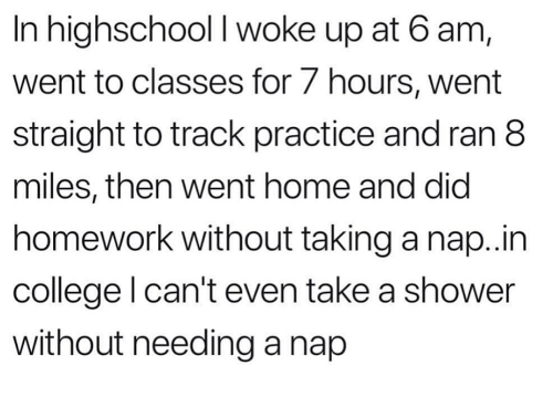 College, Shower, and Home: In highschool I woke up at 6 am,  went to classes for 7 hours, went  straight to track practice and ran 8  miles, then went home and did  homework without taking a nap.in  college l can't even take a shower  without needing a nap