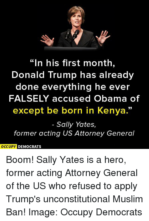 """Muslim Ban: In his first month  Donald Trump has already  done everything he ever  FALSELY accused Obama of  except be born in Kenya.""""  Sally Yates,  former acting US Attorney General  OCCUPY DEMOCRATS Boom! Sally Yates is a hero, former acting Attorney General of the US who refused to apply Trump's unconstitutional Muslim Ban! Image: Occupy Democrats"""