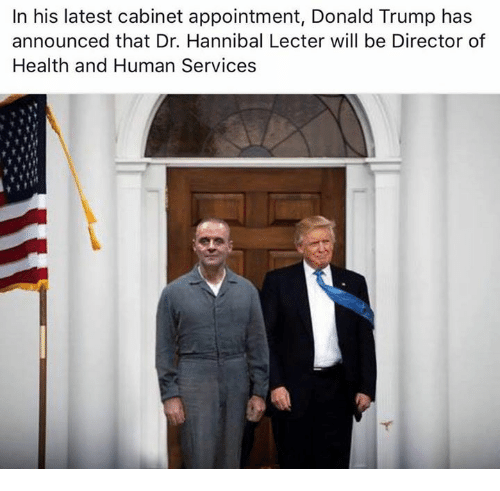 Donald Trump, Hannibal Lecter, and Memes: In his latest cabinet appointment, Donald Trump has  announced that Dr. Hannibal Lecter will be Director of  Health and Human Services