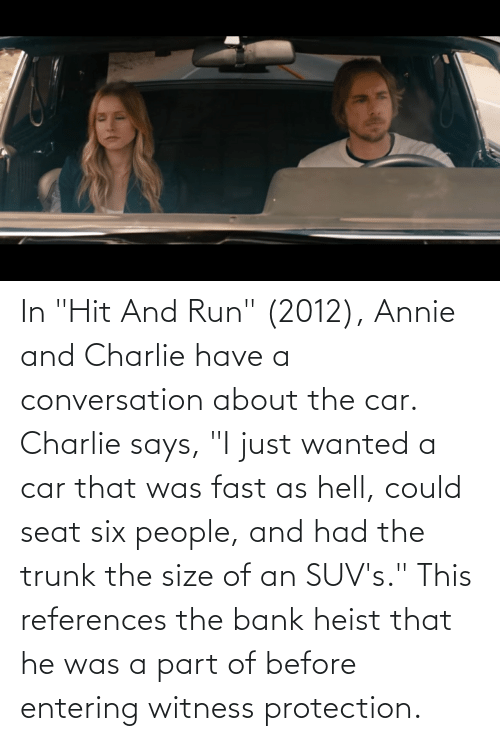 "That Was Fast: In ""Hit And Run"" (2012), Annie and Charlie have a conversation about the car. Charlie says, ""I just wanted a car that was fast as hell, could seat six people, and had the trunk the size of an SUV's."" This references the bank heist that he was a part of before entering witness protection."