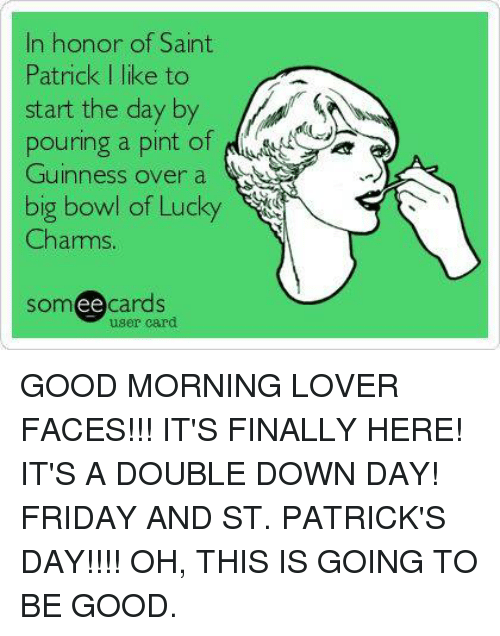 Dank, 🤖, and Big: In honor of Saint  Patrick I like to  start the day by  pouring a pint of  Guinness over a  big bowl of Lucky  Charms  cards  ee  user card GOOD MORNING LOVER FACES!!!  IT'S FINALLY HERE!  IT'S A DOUBLE DOWN DAY!  FRIDAY AND ST. PATRICK'S DAY!!!!  OH, THIS IS GOING TO BE GOOD.