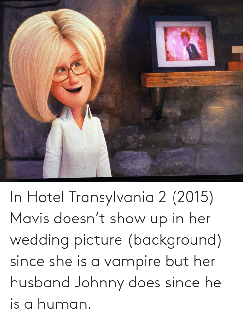 vampire: In Hotel Transylvania 2 (2015) Mavis doesn't show up in her wedding picture (background) since she is a vampire but her husband Johnny does since he is a human.